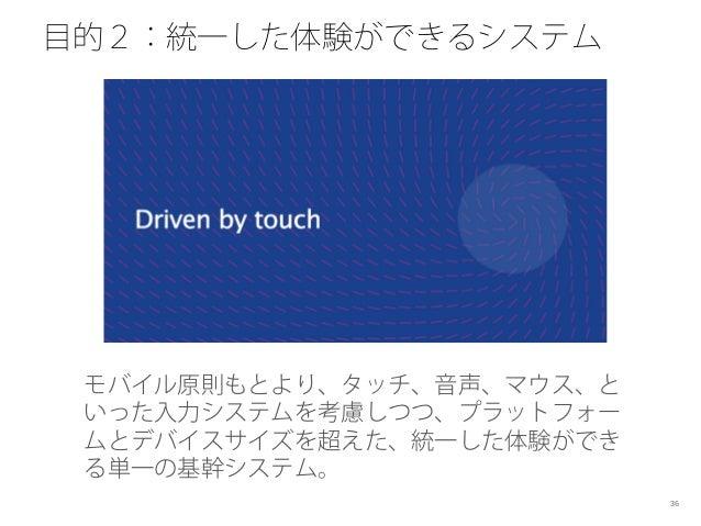 目的2:統一した体験ができるシステム モバイル原則もとより、タッチ、音声、マウス、と いった入力システムを考慮しつつ、プラットフォー ムとデバイスサイズを超えた、統一した体験ができ る単一の基幹システム。 36