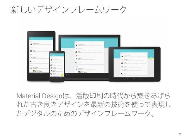 新しいデザインフレームワーク Material Designは、活版印刷の時代から築きあげら れた古き良きデザインを最新の技術を使って表現し たデジタルのためのデザインフレームワーク。 71