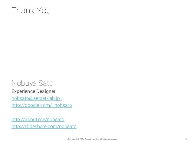 Thank You Copyright © 2014 Secret Lab, Inc. All rights reserved. 75 Nobuya Sato Experience Designer nobsato@secret-lab.jp ...