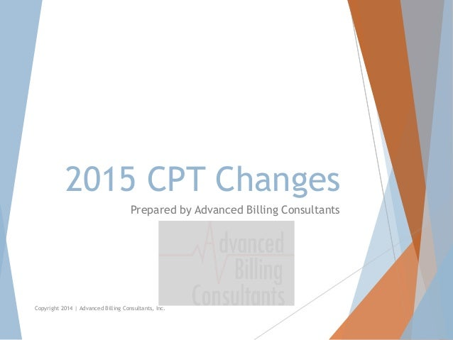 2015 CPT Changes Prepared by Advanced Billing Consultants Copyright 2014 | Advanced Billing Consultants, Inc.