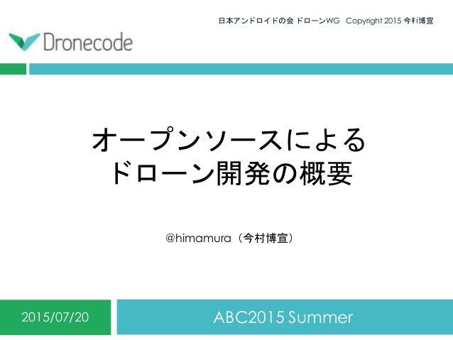オープンソースによる ドローン開発の概要 ABC2015 Summer2015/07/20 日本アンドロイドの会 ドローンWG Copyright 2015 今村博宣0 @himamura(今村博宣)