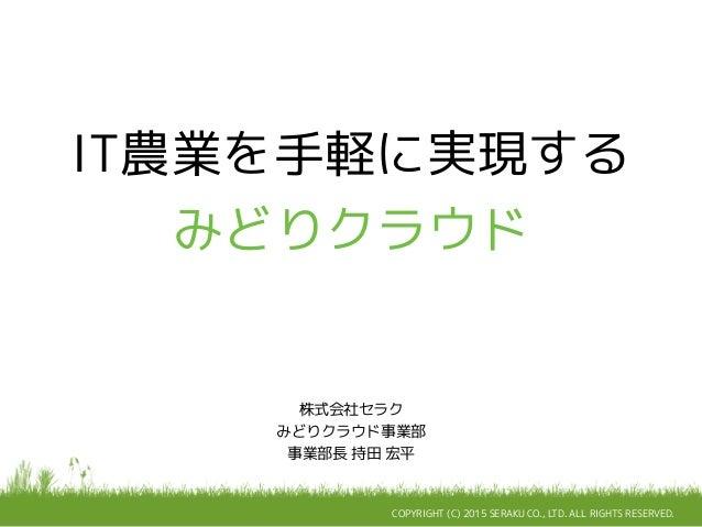 COPYRIGHT (C) 2015 SERAKU CO., LTD. ALL RIGHTS RESERVED. IT農業を手軽に実現する みどりクラウド 株式会社セラク みどりクラウド事業部 事業部長 持田 宏平