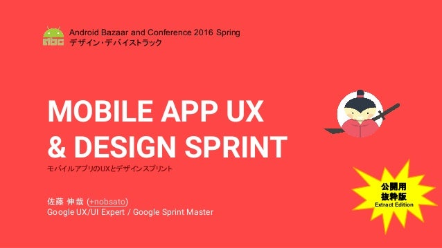 MOBILE APP UX & DESIGN SPRINTモバイルアプリのUXとデザインスプリント 佐藤 伸哉 (+nobsato) Google UX/UI Expert / Google Sprint Master Android Baza...