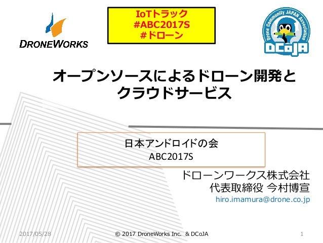 ドローンワークス株式会社 代表取締役 今村博宣 hiro.imamura@drone.co.jp オープンソースによるドローン開発と クラウドサービス 日本アンドロイドの会 ABC2017S 2017/05/28 1© 2017 DroneWo...