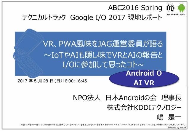 VR、PWA風味をJAG運営委員が語る ~IoTやAIも隠し味でVRとAIの報告と I/Oに参加して思ったコト~ NPO法人 日本Androidの会 理事長 株式会社KDDIテクノロジー 嶋 是一 この資料内容の一部には、Googleが作成、提...