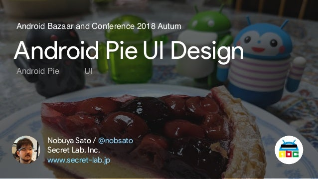 Android Pie UI Design Nobuya Sato / @nobsato Secret Lab, Inc. www.secret-lab.jp Android Bazaar and Conference 2018 Autum A...