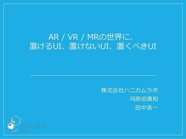 株式会社ハニカムラボ 河原田清和 田中浩一 AR / VR / MRの世界に、 置けるUI、置けないUI、置くべきUI