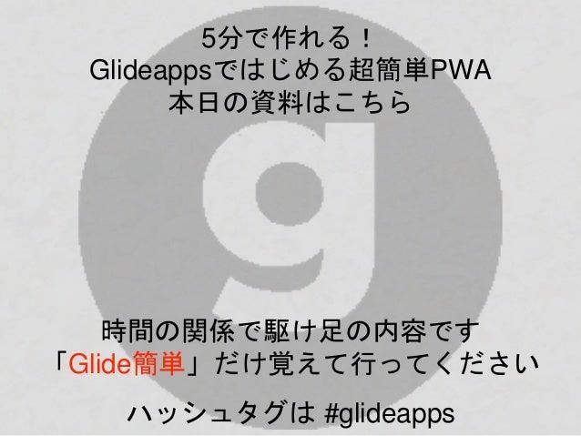 5分で作れる! Glideappsではじめる超簡単PWA 本日の資料はこちら 時間の関係で駆け足の内容です 「Glide簡単」だけ覚えて行ってください ハッシュタグは #glideapps