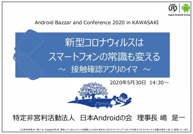 新型コロナウィルスは スマートフォンの常識も変える ~ 接触確認アプリのイマ ~ 特定非営利活動法人 日本Androidの会 理事長 嶋 是一 この資料内容の一部には、Googleが作成、提供しているコンテンツを複製したものが含まれておりクリエ...