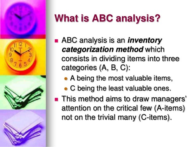 the abc analysis what is it Abc analysis is an intrinsic part of supply chain management and is the categorization of products into groups sorted by their spend volume given pareto analysis a typical abc analysis might find that 20% of a products equate for 70% of the value, these are termed a's and are the more expensive group (often comprised of complex assets).