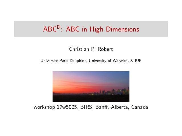 ABCD : ABC in High Dimensions Christian P. Robert Universit´e Paris-Dauphine, University of Warwick, & IUF workshop 17w502...