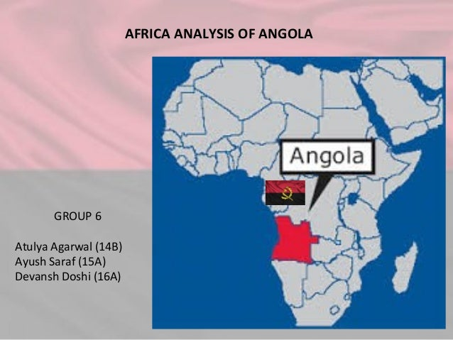 AFRICA ANALYSIS OF ANGOLA GROUP 6 Atulya Agarwal (14B) Ayush Saraf (15A) Devansh Doshi (16A)