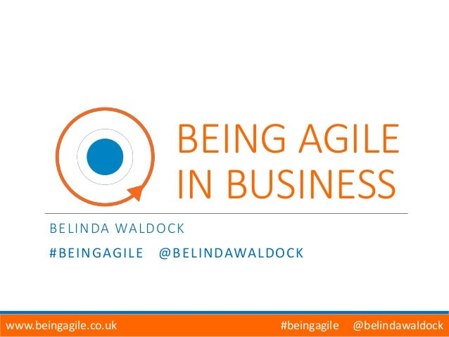 BEING AGILE IN BUSINESS BELINDA WALDOCK #BEINGAGILE @BELINDAWALDOCK www.beingagile.co.uk #beingagile @belindawaldock