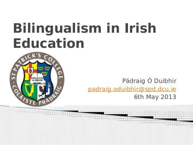 Bilingualism in IrishEducationPádraig Ó Duibhirpadraig.oduibhir@spd.dcu.ie6th May 2013