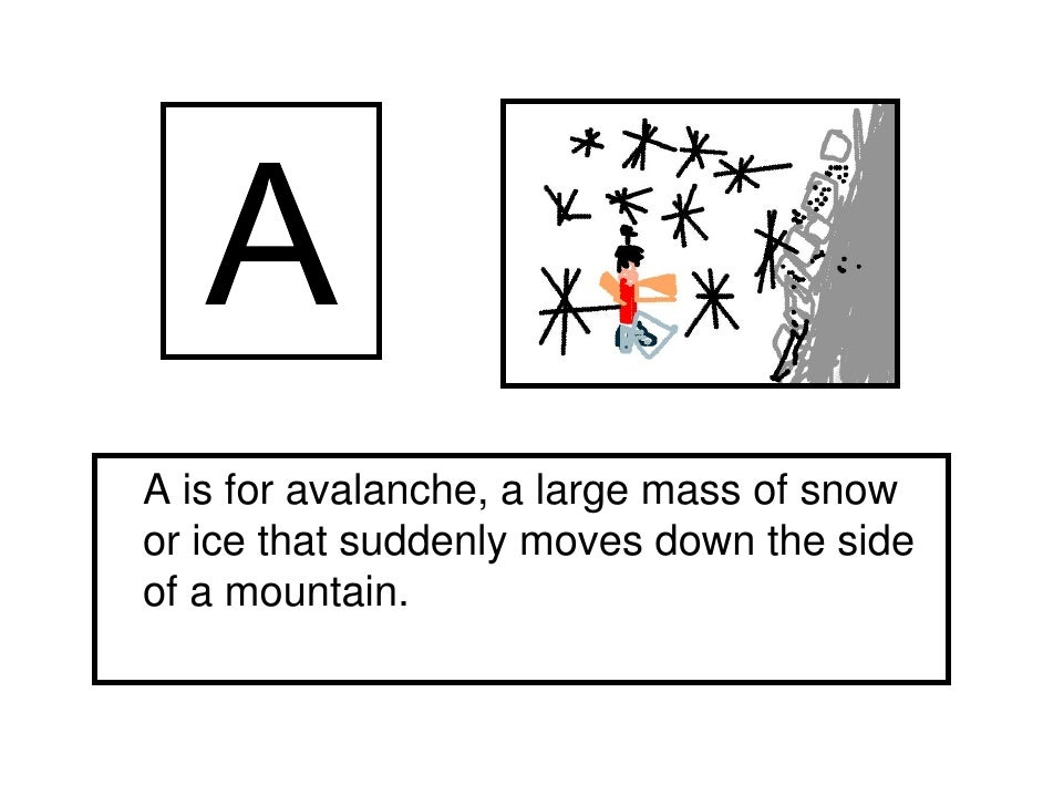 A is for avalanche, a large mass of snowor ice that suddenly moves down the sideof a mountain.