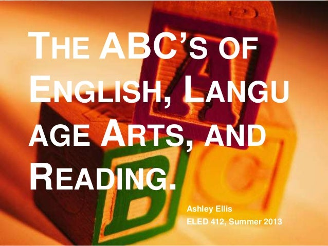 THE ABC'S OF ENGLISH, LANGU AGE ARTS, AND READING. Ashley Ellis ELED 412, Summer 2013