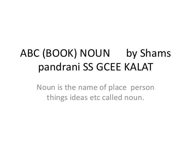 ABC (BOOK) NOUN by Shams pandrani SS GCEE KALAT Noun is the name of place person things ideas etc called noun.