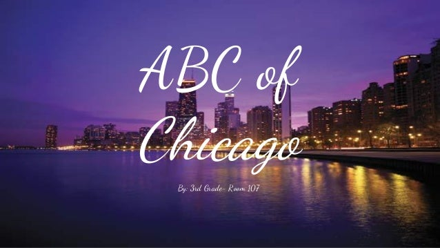 ABC of Chicago By: 3rd Grade- Room 107