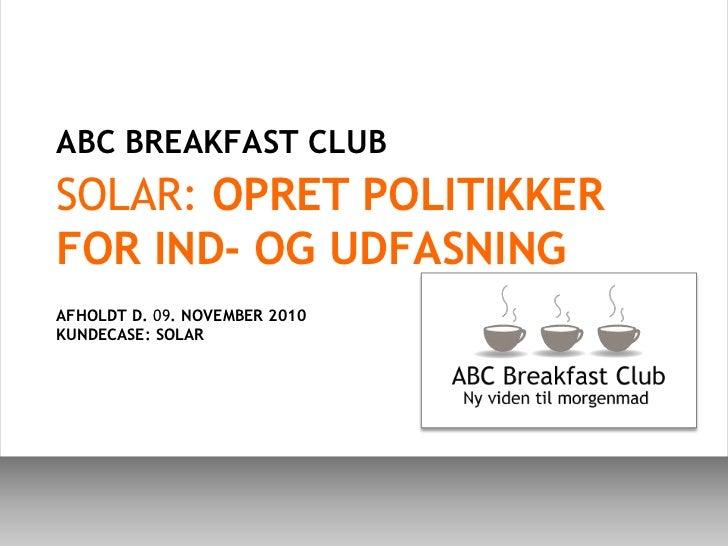 ABC BREAKFAST CLUB <br />SOLAR: OPRET POLITIKKER FOR IND- OG UDFASNING<br />AFHOLDT D. 09. NOVEMBER 2010<br />KUNDECASE: S...
