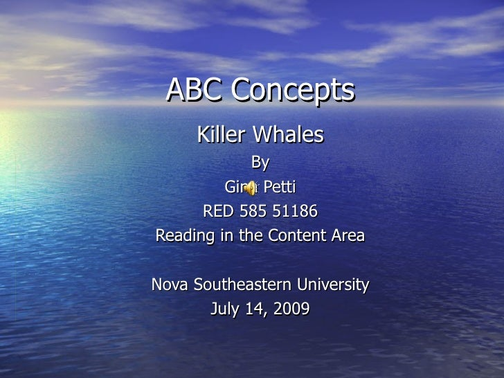 ABC Concepts Killer Whales By Gina Petti RED 585 51186 Reading in the Content Area Nova Southeastern University July 14, 2...