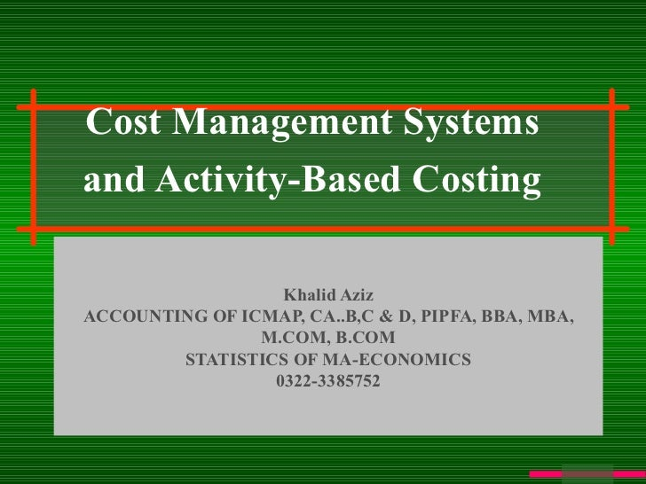 Cost Management Systems and Activity-Based Costing Khalid Aziz ACCOUNTING OF ICMAP, CA..B,C & D, PIPFA, BBA, MBA, M.COM, B...