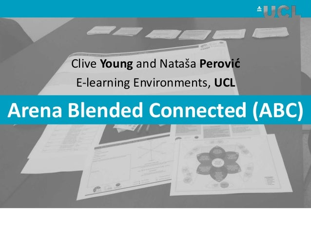 Clive Young and Nataša Perović E-learning Environments, UCL Arena Blended Connected (ABC)