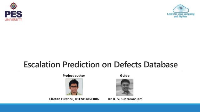 Escalation Prediction on Defects Database Dr. K. V. SubramaniamChetan Hireholi, 01FM14ESE006 GuideProject author