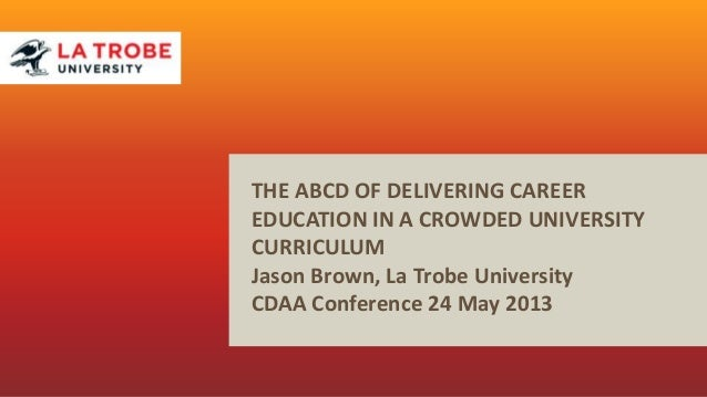 THE ABCD OF DELIVERING CAREEREDUCATION IN A CROWDED UNIVERSITYCURRICULUMJason Brown, La Trobe UniversityCDAA Conference 24...