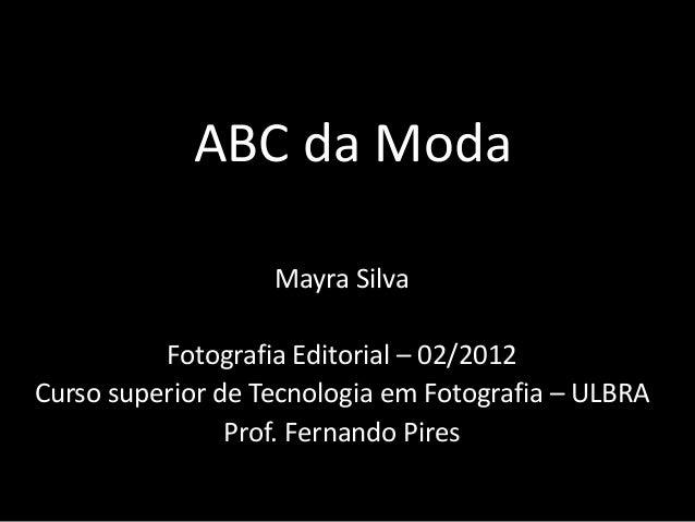 ABC da Moda  Mayra Silva  Fotografia Editorial – 02/2012  Curso superior de Tecnologia em Fotografia – ULBRA  Prof. Fernan...
