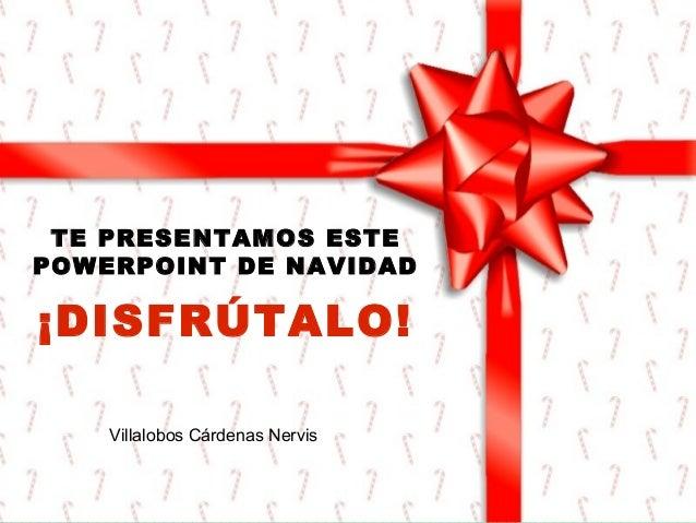 TE PRESENTAMOS ESTE POWERPOINT DE NAVIDAD  ¡DISFRÚTALO! Villalobos Cárdenas Nervis
