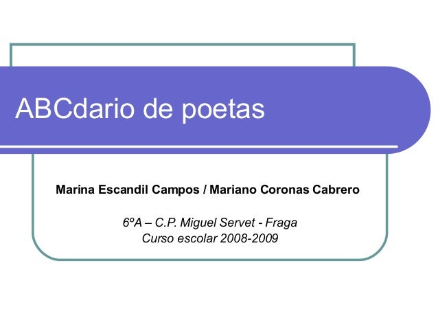 ABCdario de poetas Marina Escandil Campos / Mariano Coronas Cabrero 6ºA – C.P. Miguel Servet - Fraga Curso escolar 2008-20...