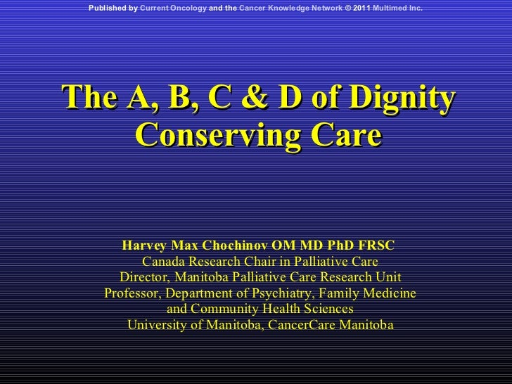The A, B, C & D of Dignity Conserving Care Harvey Max Chochinov OM MD PhD FRSC  Canada Research Chair in Palliative Care D...