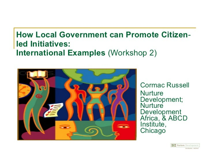 How Local Government can Promote Citizen‐led Initiatives:  International Examples  (Workshop 2) Cormac Russell Nurture Dev...