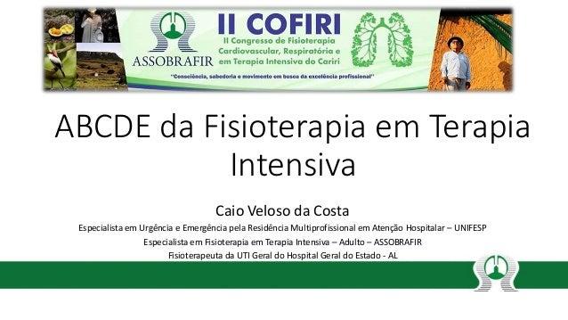 ABCDE da Fisioterapia em Terapia Intensiva Caio Veloso da Costa Especialista em Urgência e Emergência pela Residência Mult...