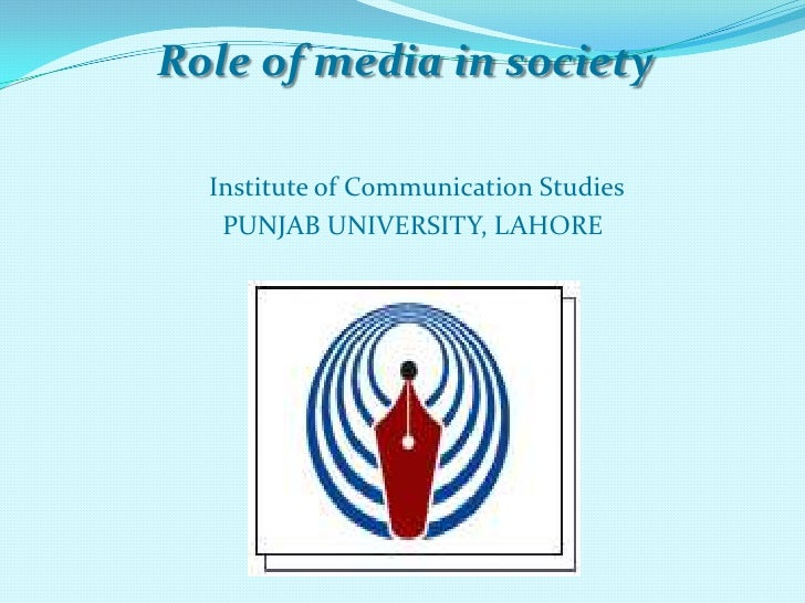 Role of media in society  Institute of Communication Studies   PUNJAB UNIVERSITY, LAHORE