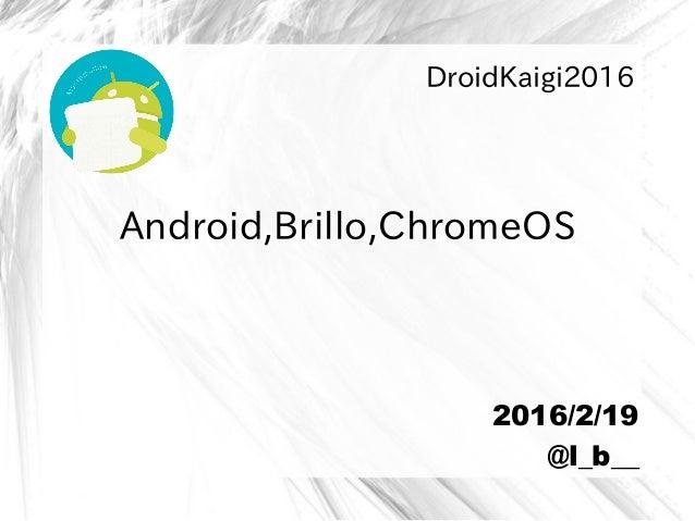 Android,Brillo,ChromeOS DroidKaigi2016 2016/2/19 @l_b__