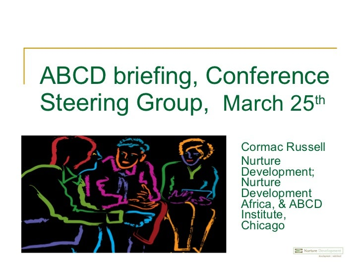 ABCD briefing, Conference Steering Group,  March 25 th   Cormac Russell Nurture Development; Nurture Development Africa, &...