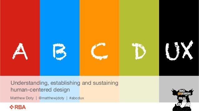 A B C D UX  Understanding, establishing and sustaining  human-centered design  Matthew Doty | @matthewjdoty | #abcdux