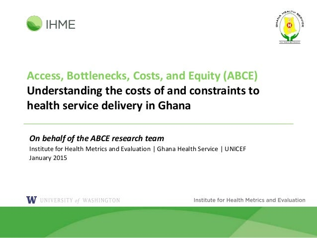 Access, Bottlenecks, Costs, and Equity (ABCE) Understanding the costs of and constraints to health service delivery in Gha...