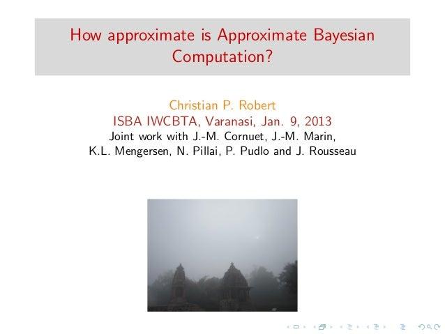 How approximate is Approximate Bayesian            Computation?              Christian P. Robert      ISBA IWCBTA, Varanas...