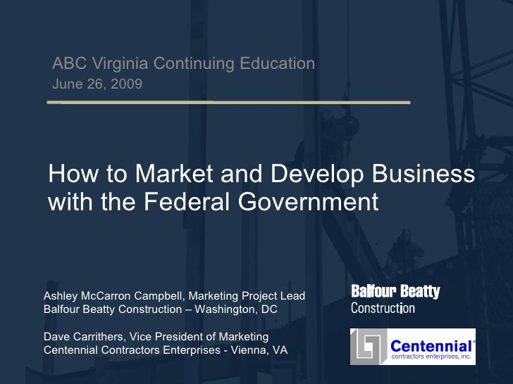 How to Market and Develop Business with the Federal Government ABC Virginia Continuing Education June 26, 2009 Ashley McCa...