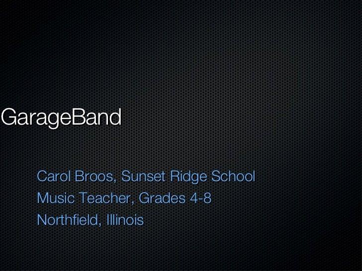 GarageBand <ul><li>Carol Broos, Sunset Ridge School </li></ul><ul><li>Music Teacher, Grades 4-8 </li></ul><ul><li>Northfie...