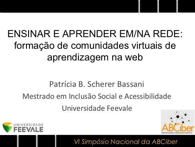 ENSINAR E APRENDER EM/NA REDE: formação de comunidades virtuais de        aprendizagem na web          Patrícia B. Scherer...