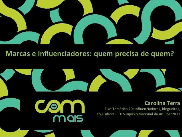 Marcaseinfluenciadores:quemprecisadequem? CarolinaTerra EixoTemático20:Influenciadores,blogueiros, YouTuber...