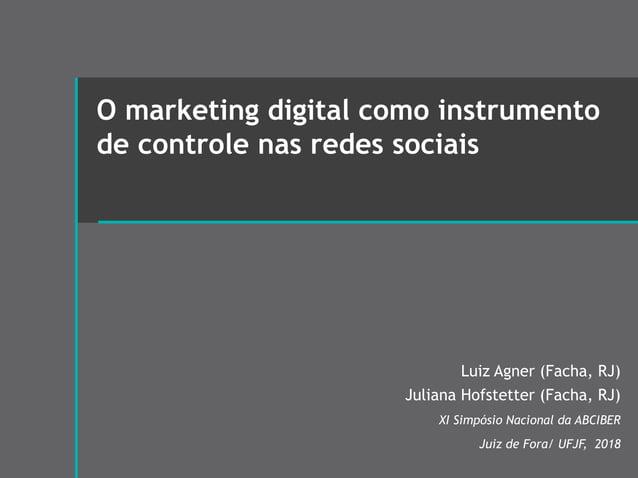 O marketing digital como instrumento de controle nas redes sociais Luiz Agner (Facha, RJ) Juliana Hofstetter (Facha, RJ) X...