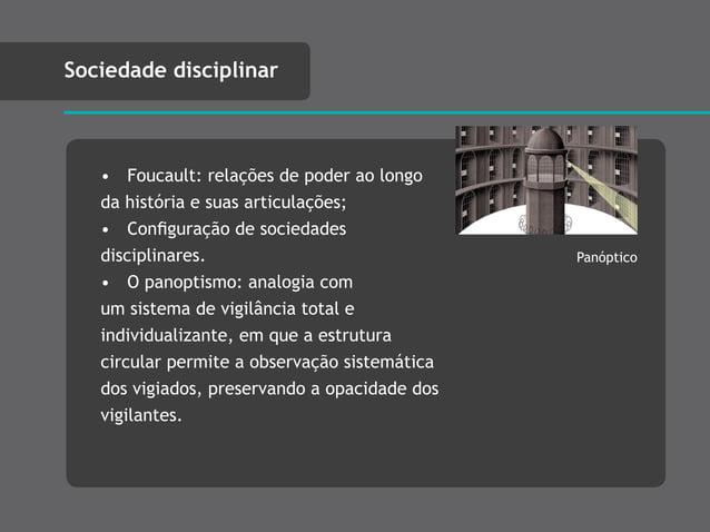 • Foucault: relações de poder ao longo da história e suas articulações; • Configuração de sociedades disciplinares. • O pan...