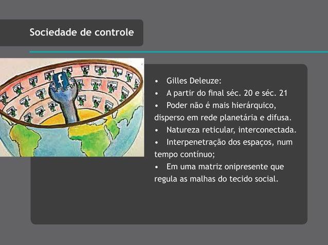 • Gilles Deleuze: • A partir do final séc. 20 e séc. 21 • Poder não é mais hierárquico, disperso em rede planetária e difus...