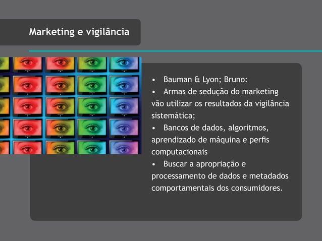 • Bauman & Lyon; Bruno: • Armas de sedução do marketing vão utilizar os resultados da vigilância sistemática; • Bancos de ...