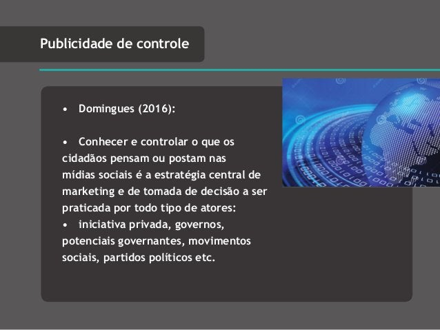 • Domingues (2016): • Conhecer e controlar o que os cidadãos pensam ou postam nas mídias sociais é a estratégia central de...