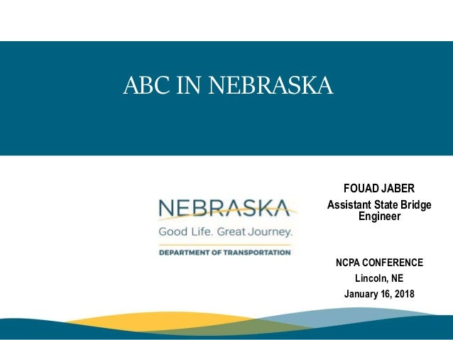 ABC IN NEBRASKA FOUAD JABER Assistant State Bridge Engineer NCPA CONFERENCE Lincoln, NE January 16, 2018